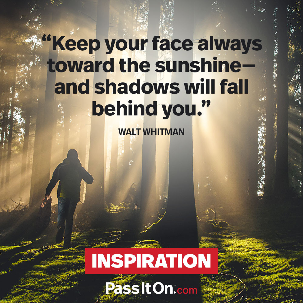 Keep your face always toward the sunshine—and shadows will fall behind you.  —Walt Whitman