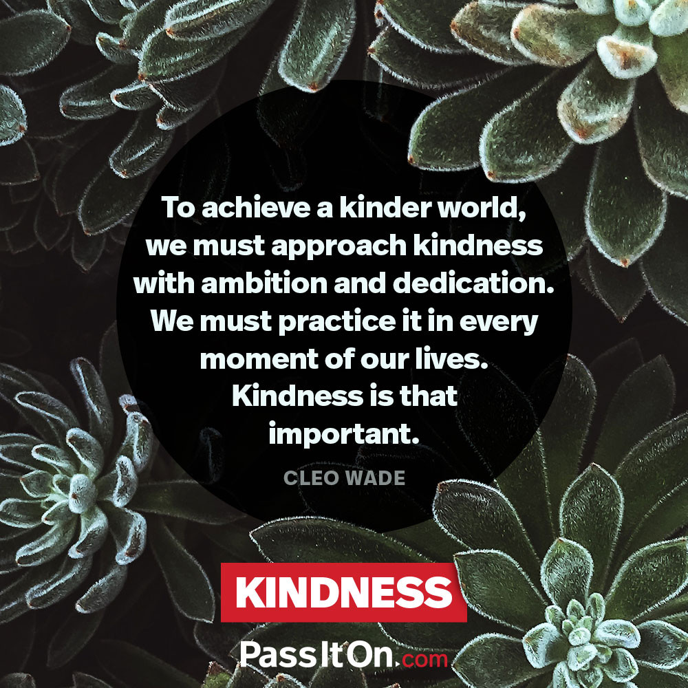 To achieve a kinder world, we must approach kindness with ambition and dedication. We must practice it in every moment of our lives. Kindness is that important. —Cleo Wade