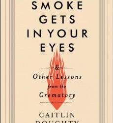 Smoke Gets in Your Eyes: And Other Lessons from the Crematory by Caitlin Doughty