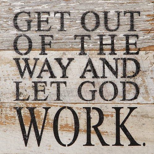 GET OUT OF THE WAY AND LET GOD WORK.