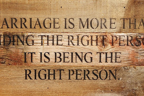 MARRIAGE IS MORE THAN FINDING THE RIGHT PERSON. IT IS BEING THE RIGHT PERSON.