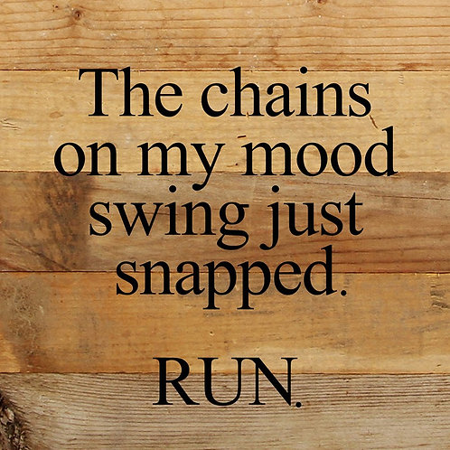 THE CHAINS ON MY MOOD SWING JUST SNAPPED. RUN.