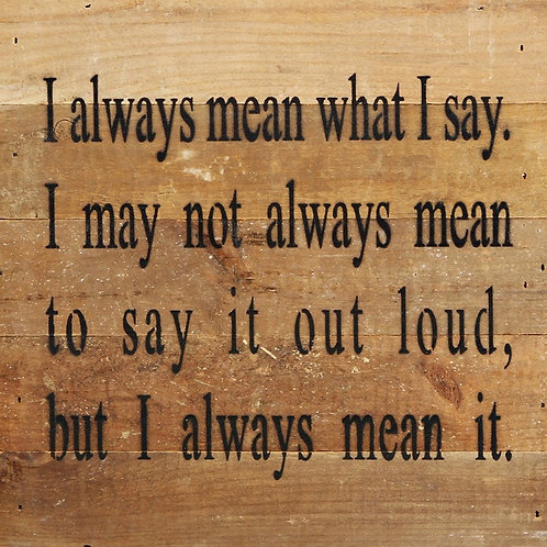 I ALWAYS MEAN WHAT I SAY. I MAY NOT ALWAYS MEAN TO SAY IT OUT LOUD