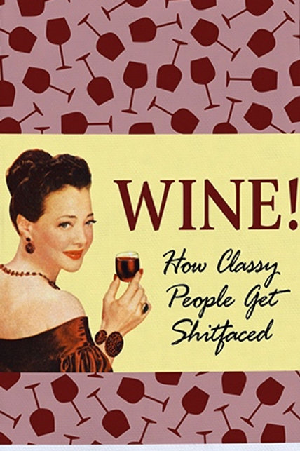 WINE! HOW CLASSY PEOPLE GET SHITFACED