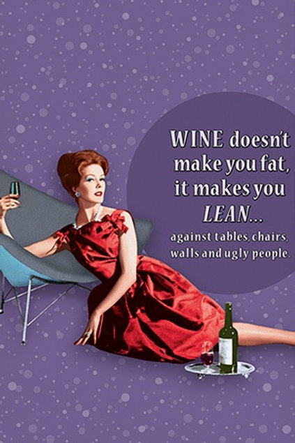 WINE DOESN'T MAKE YOU FAT, IT MAKES YOU LEAN...