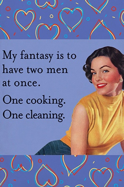 MY FANTASY IS TO HAVE TWO MEN AT ONCE. ONE COOKING. ONE CLEANING.