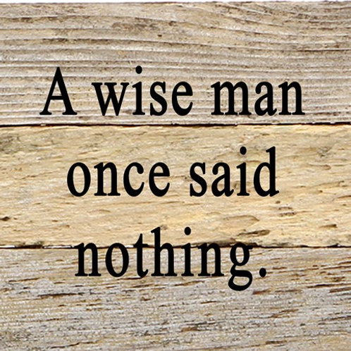 A WISE MAN ONCE SAID NOTHING.
