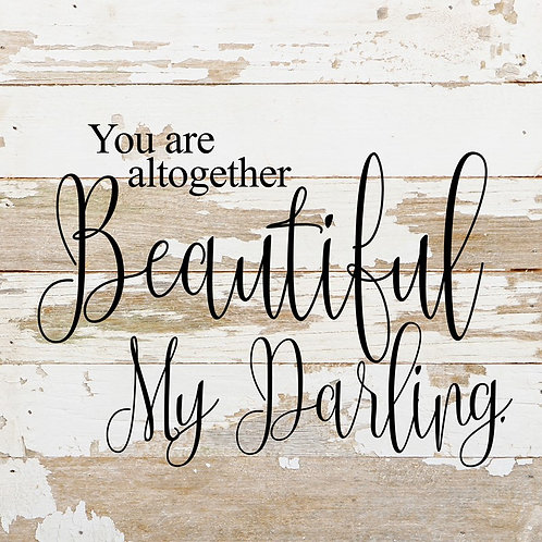 YOU ARE ALTOGETHER BEAUTIFUL MY DARLING.