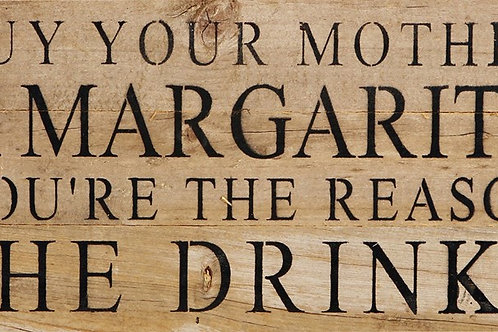 BUY YOUR MOM A MARGARITA. YOU'RE THE REASON SHE DRINKS.