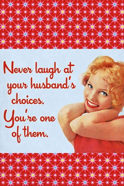 NEVER LAUGH AT YOUR HUSBAND'S CHOICES. YOU'RE ONE OF THEM.