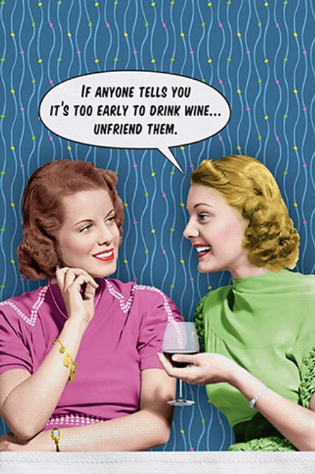 IF ANYONE TELLS YOU IT'S TOO EARLY TO DRINK WINE… UNFRIEND THEM.