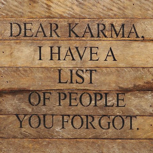DEAR KARMA, I HAVE A LIST OF PEOPLE YOU FORGOT.