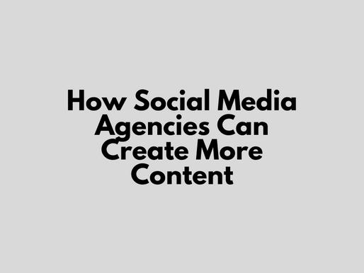 How Social Media Agencies Can Create More Content
