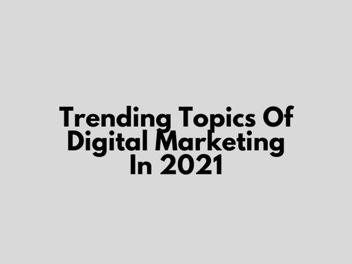 Trending Topics Of Digital Marketing In 2021