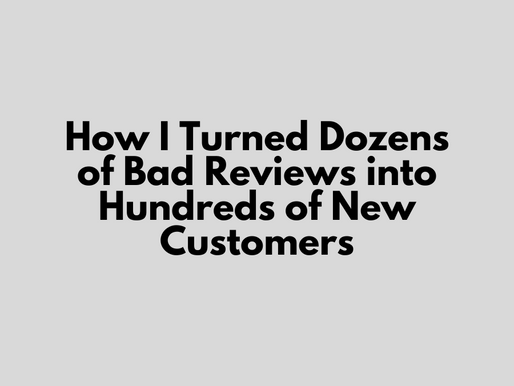 How I Turned Dozens of Bad Reviews into Hundreds of New Customers