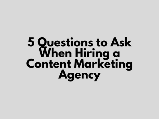5 Questions to Ask When Hiring a Content Marketing Agency