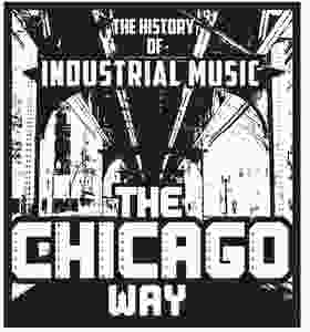 History of Industrial Music The Chicago Way Kickstarter