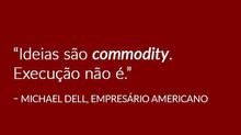 AS IDEIAS SÃO COMMODITY, A EXECUÇÃO NÃO.