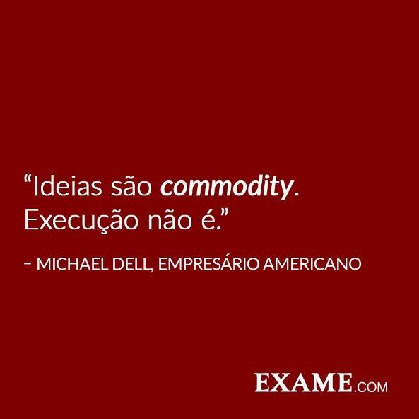 """""""Ideias são commodity. Execução não é."""""""