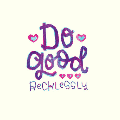 Do good recklessly