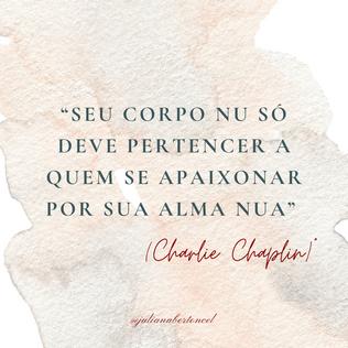 """""""Seu corpo nu só deve pertencer a quem se apaixonar por sua alma nua"""" (Charlie Chaplin)"""