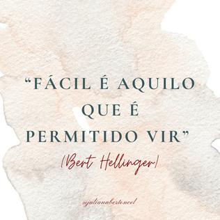 """""""Fácil é aquilo que é permitido vir"""" (Bert Hellinger)"""