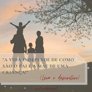 A vida independe de como são o pai e a mãe de uma criança!
