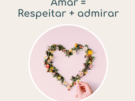 Amar = respeitar + admirar