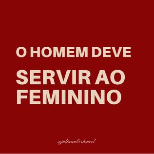 O HOMEM DEVE SERVIR AO FEMININO