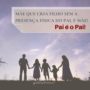 Mãe que cria filho sem a presença física do pai, é mãe! Pai é o Pai!