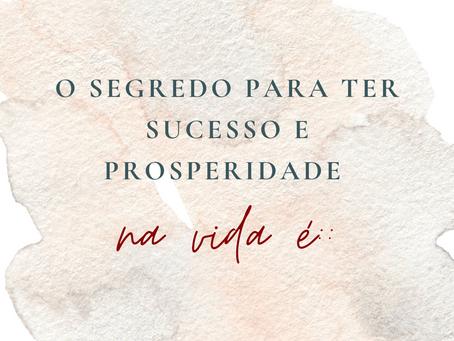 O segredo para ter sucesso e prosperidade na vida é: