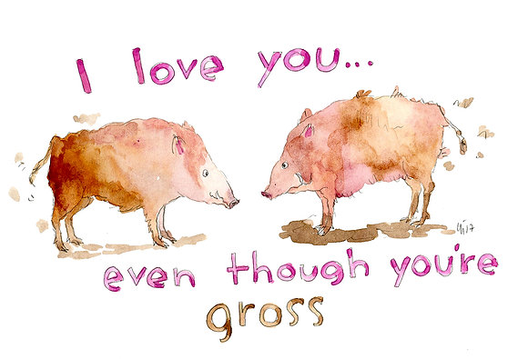 I love you, even though you're gross!