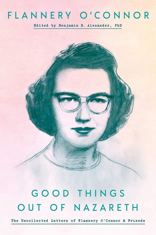 Good Things Out Of Nazareth: Uncollected Letters of Flannery O'Connor & Friends