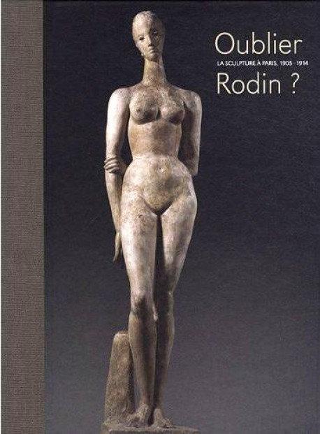 Oublier Rodin, La sculpture à Paris, 1905 - 1914, Musée d'Orsay, 2009