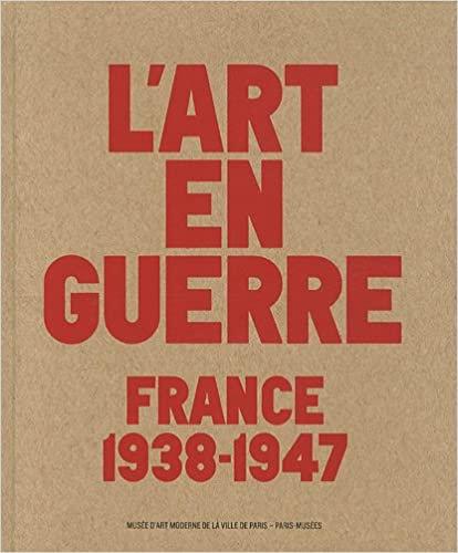 L'art en guerreFrance 1938-1947. Musée d'art moderne de la ville de Paris. 2012