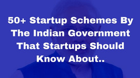 50+ Startup Schemes By The Indian Government That Startups Should Know About