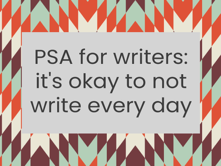 PSA for writers: it's okay to not write every day