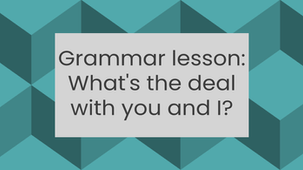 Grammar Lesson 1: What's the deal with you and I?