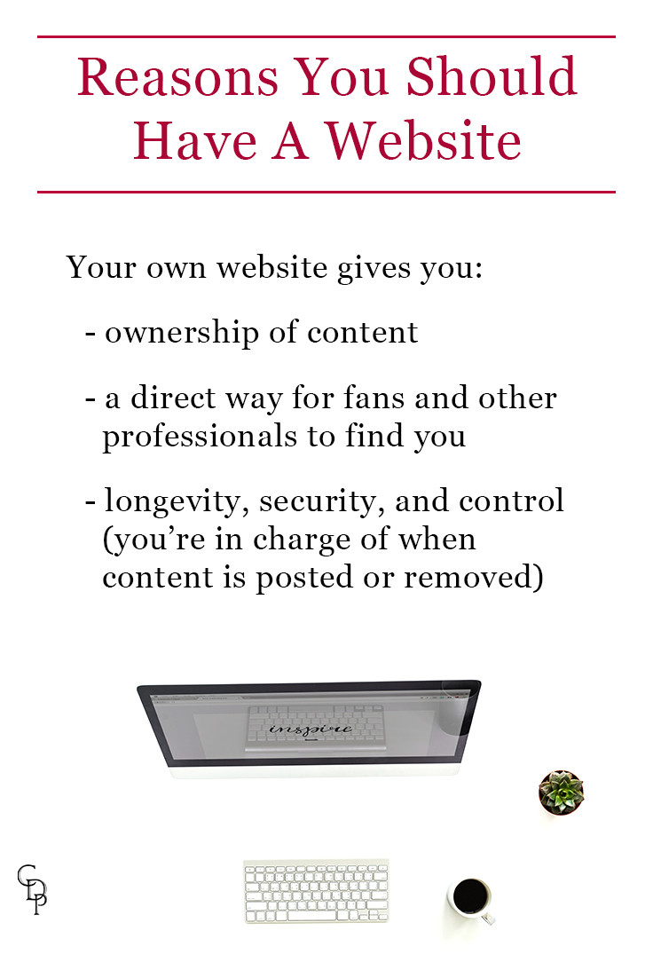 Reasons You Should Have A Website. Your own website gives you: ownership of content; a direct way for fans and other professionals to find you; longevity, security, and control (you're in charge of when content is posted or removed)