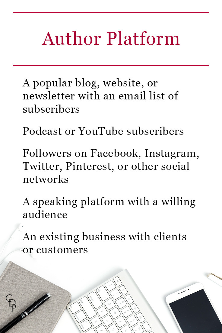 Author Platform: A popular blog, website, or newsletter with an email list of subscribers. Podcast or YouTube subscribers. Followers on Facebook, Instagram, Twitter, Pinterest, or other social networks. A speaking platform with a willing audience. An existing business with clients or customers.