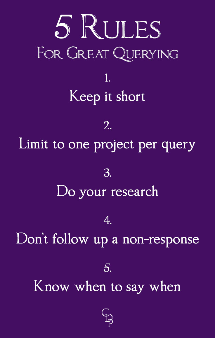 5 Rules for Great Querying: 1. Keep it short 2. Limit to one project per query 3. Do your research 4. Don't follow up a non-response 5. Know when to say when