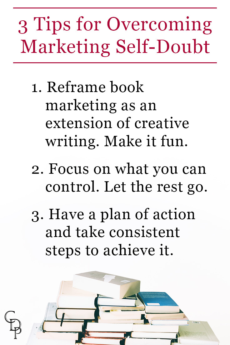 3 Tips for Overcoming Marketing Self-Doubt: 1. Reframe book marketing as an extension of creative writing. 2. Focus on what you can control. 3. Have a plan of action and take consistent steps to achieve it.