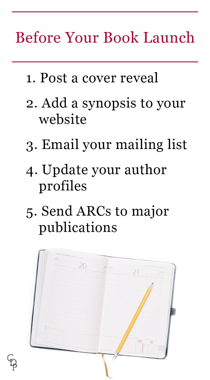 Before your book launch: 1. Post a cover reveal 2. Add a synopsis to your website 3. Email your mailing list 4. Update your author profiles 5. Send ARCs to major publications