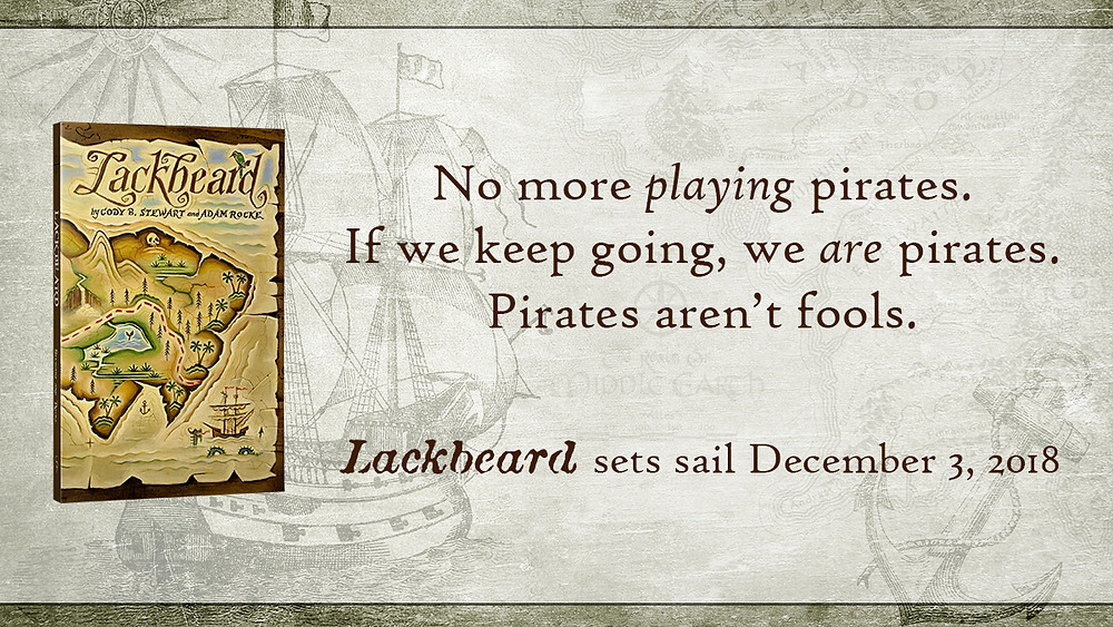 No more playing pirates. If we keep going, we are pirates. Pirates aren't fools. Lackbeard sets sail December 3, 2018.