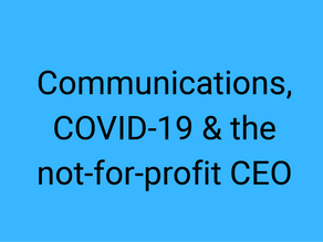 Communications, COVID 19 and the Not for Profit CEO