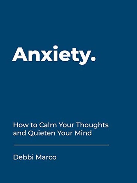 ANXIETY: How to Calm Your Thoughts and Quieten Your Mind