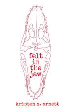 Felt in the Jaw by Kristen Arnett