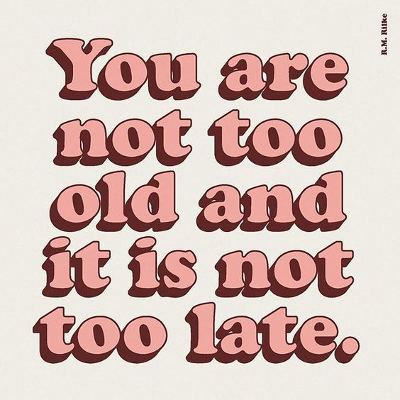 You are not too old and it is not too late