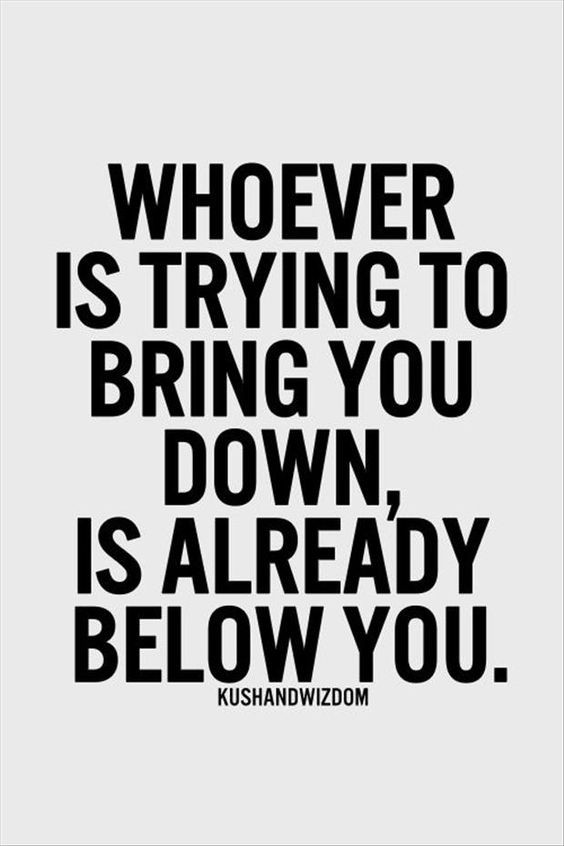 Whoever is trying to bring you down, is already below you