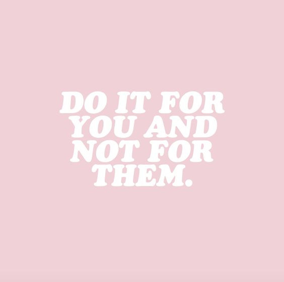 Do it for you and not for them quote